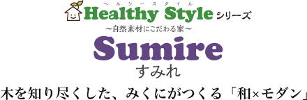 Healty Styleシリーズ Sumire すみれ 木を知り尽くした、みくにがつくる「和×モダン」